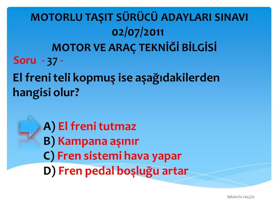 İBRAHİM YALÇIN El freni teli kopmuş ise aşağıdakilerden hangisi olur? Soru - 37 - A) El freni tutmaz B) Kampana aşınır C) Fren sistemi hava yapar D) F