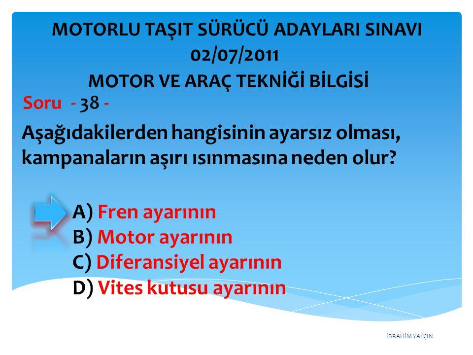 İBRAHİM YALÇIN Aşağıdakilerden hangisinin ayarsız olması, kampanaların aşırı ısınmasına neden olur? Soru - 38 - A) Fren ayarının B) Motor ayarının C)