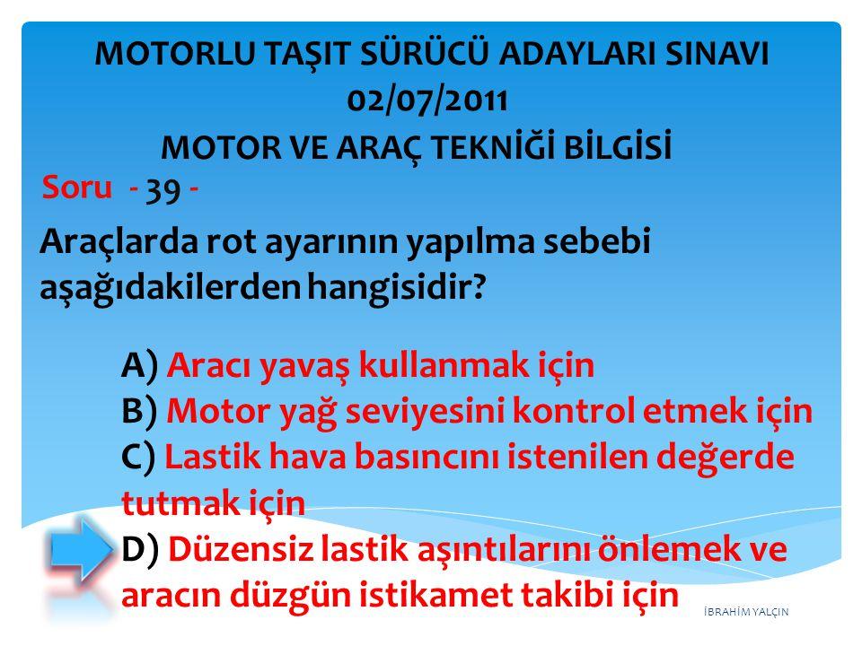 İBRAHİM YALÇIN Araçlarda rot ayarının yapılma sebebi aşağıdakilerden hangisidir? Soru - 39 - A) Aracı yavaş kullanmak için B) Motor yağ seviyesini kon