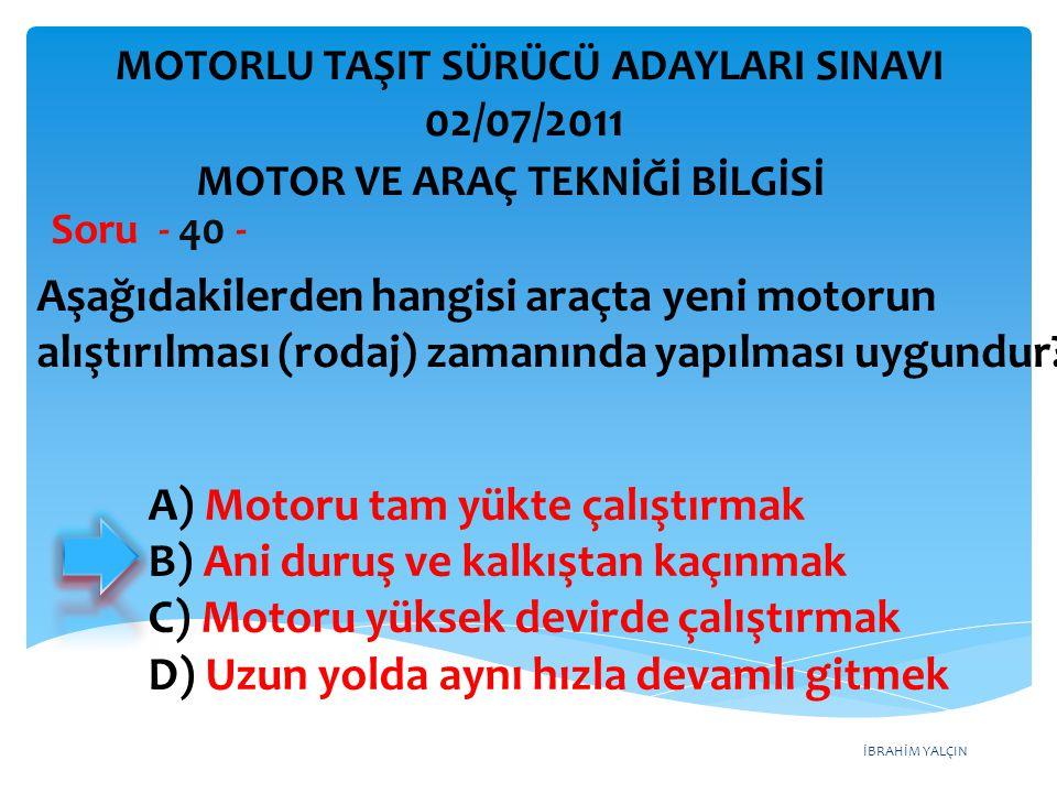 İBRAHİM YALÇIN Aşağıdakilerden hangisi araçta yeni motorun alıştırılması (rodaj) zamanında yapılması uygundur? Soru - 40 - A) Motoru tam yükte çalıştı