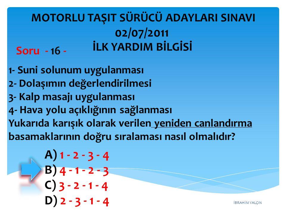 İBRAHİM YALÇIN A) 1 - 2 - 3 - 4 B) 4 - 1 - 2 - 3 C) 3 - 2 - 1 - 4 D) 2 - 3 - 1 - 4 1- Suni solunum uygulanması 2- Dolaşımın değerlendirilmesi 3- Kalp