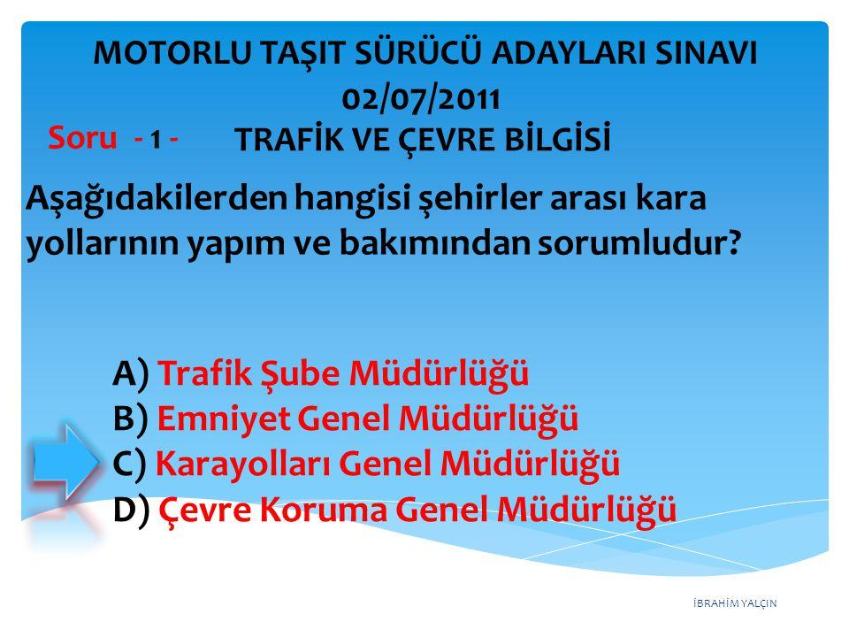 İBRAHİM YALÇIN A) Trafik Şube Müdürlüğü B) Emniyet Genel Müdürlüğü C) Karayolları Genel Müdürlüğü D) Çevre Koruma Genel Müdürlüğü Aşağıdakilerden hang
