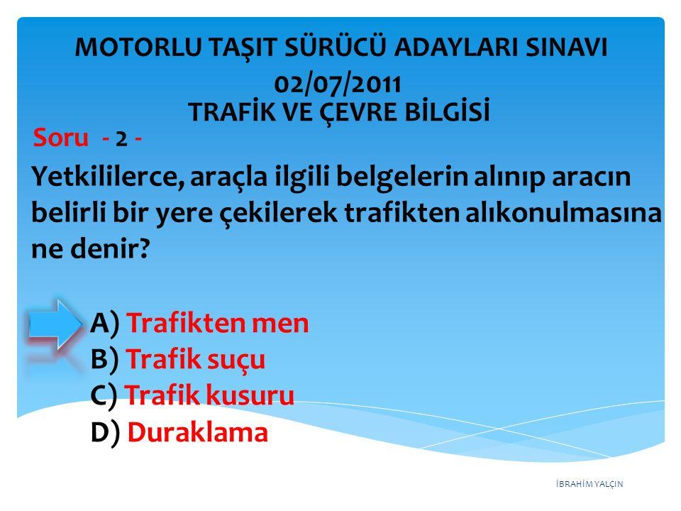 İBRAHİM YALÇIN A) Trafikten men B) Trafik suçu C) Trafik kusuru D) Duraklama Yetkililerce, araçla ilgili belgelerin alınıp aracın belirli bir yere çek