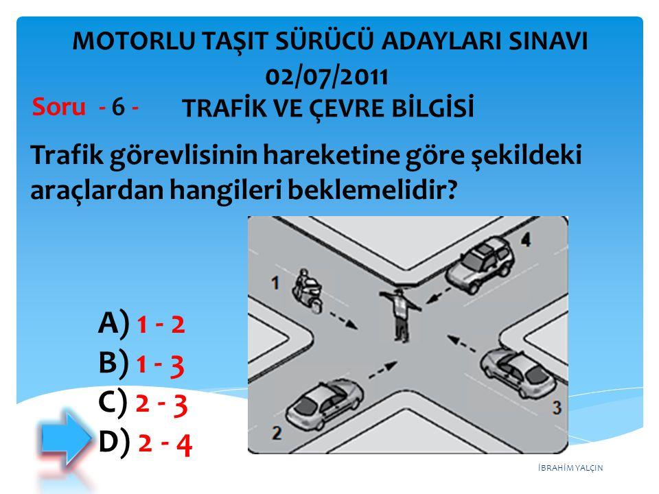 İBRAHİM YALÇIN Trafik görevlisinin hareketine göre şekildeki araçlardan hangileri beklemelidir? Soru - 6 - A) 1 - 2 B) 1 - 3 C) 2 - 3 D) 2 - 4 TRAFİK