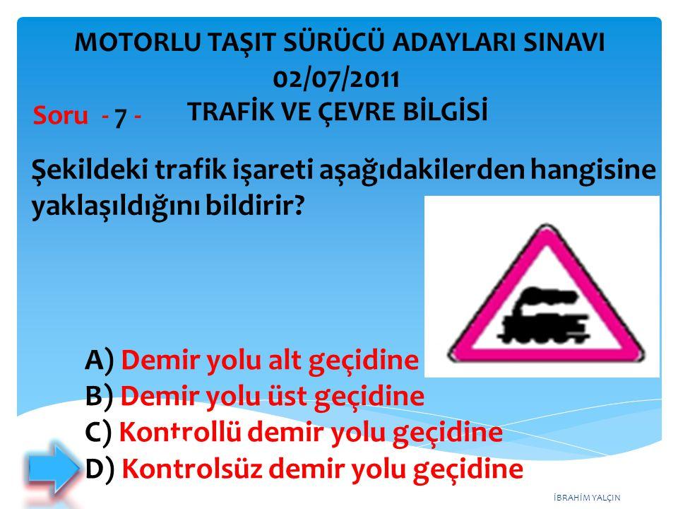 İBRAHİM YALÇIN Şekildeki trafik işareti aşağıdakilerden hangisine yaklaşıldığını bildirir? Soru - 7 - A) Demir yolu alt geçidine B) Demir yolu üst geç