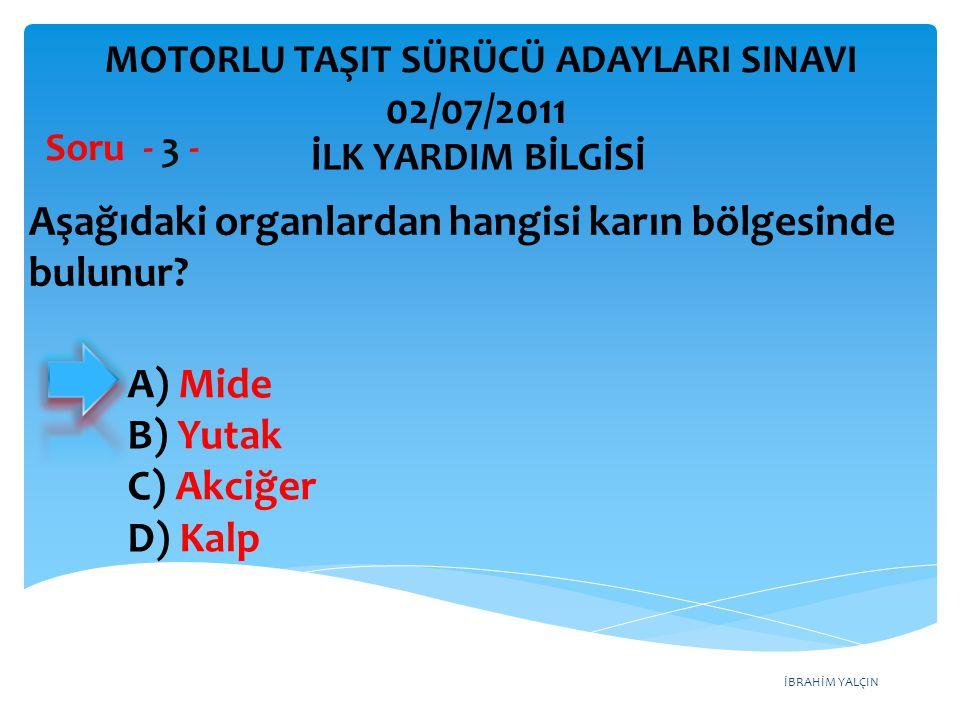 İBRAHİM YALÇIN A) Mide B) Yutak C) Akciğer D) Kalp Aşağıdaki organlardan hangisi karın bölgesinde bulunur? Soru - 3 - İLK YARDIM BİLGİSİ MOTORLU TAŞIT