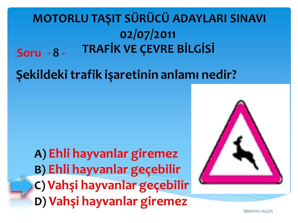 İBRAHİM YALÇIN Şekildeki trafik işaretinin anlamı nedir? Soru - 8 - A) Ehli hayvanlar giremez B) Ehli hayvanlar geçebilir C) Vahşi hayvanlar geçebilir