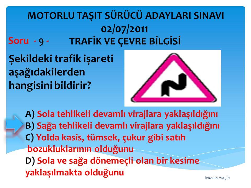 İBRAHİM YALÇIN Şekildeki trafik işareti aşağıdakilerden hangisini bildirir? Soru - 9 - A) Sola tehlikeli devamlı virajlara yaklaşıldığını B) Sağa tehl
