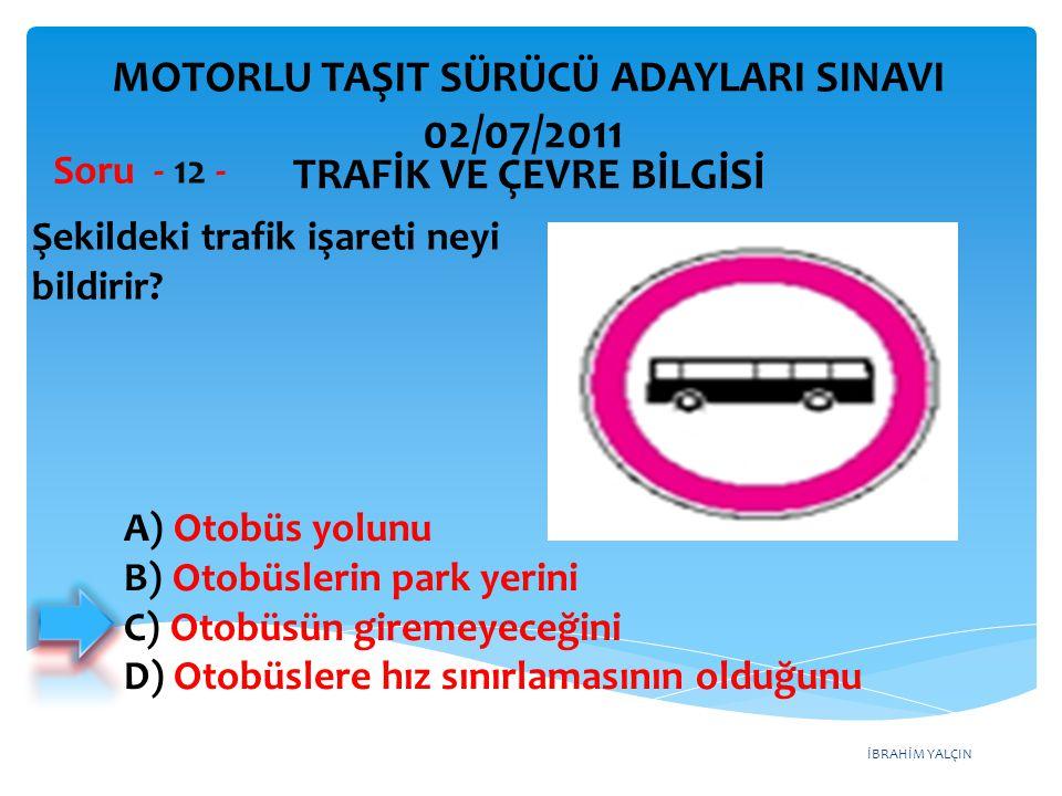 İBRAHİM YALÇIN Şekildeki trafik işareti neyi bildirir? Soru - 12 - A) Otobüs yolunu B) Otobüslerin park yerini C) Otobüsün giremeyeceğini D) Otobüsler