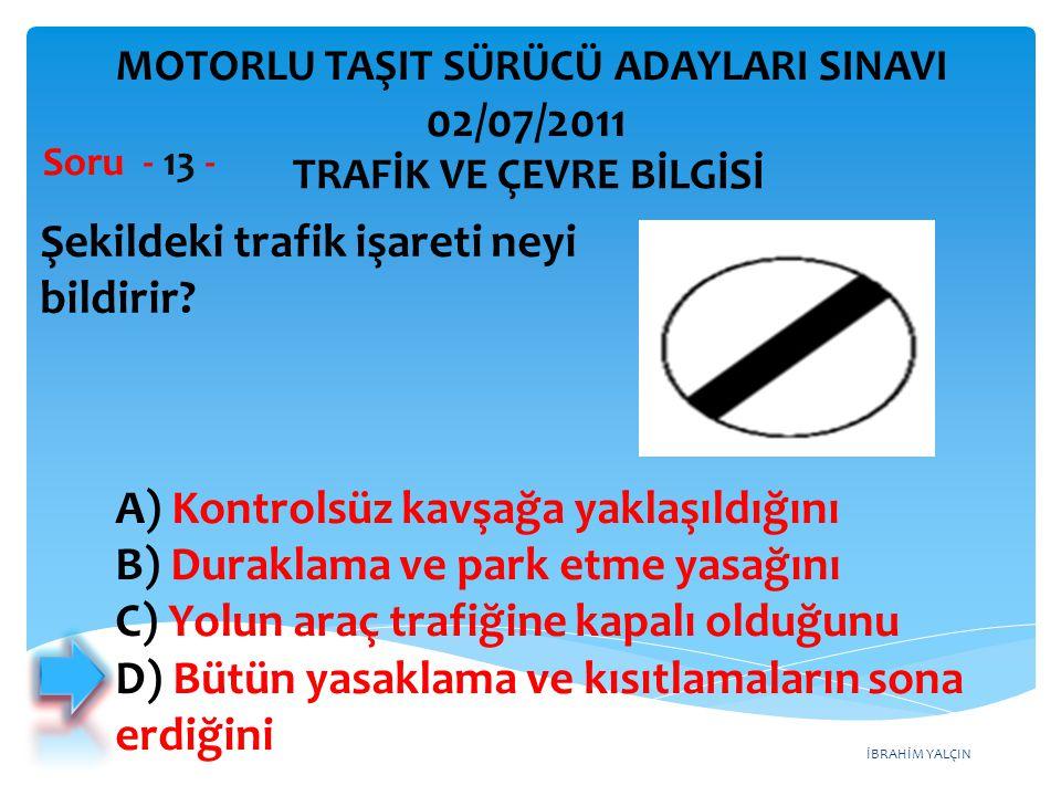 İBRAHİM YALÇIN Şekildeki trafik işareti neyi bildirir? Soru - 13 - TRAFİK VE ÇEVRE BİLGİSİ MOTORLU TAŞIT SÜRÜCÜ ADAYLARI SINAVI 02/07/2011 A) Kontrols