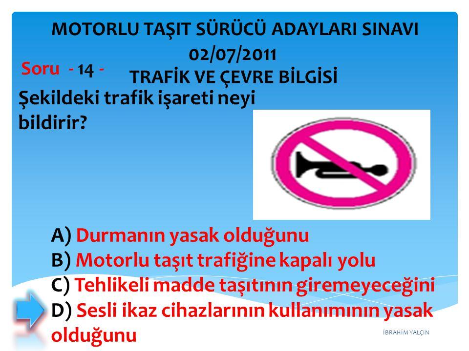 İBRAHİM YALÇIN Şekildeki trafik işareti neyi bildirir? Soru - 14 - TRAFİK VE ÇEVRE BİLGİSİ MOTORLU TAŞIT SÜRÜCÜ ADAYLARI SINAVI 02/07/2011 A) Durmanın