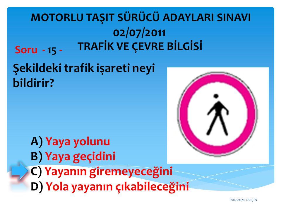 İBRAHİM YALÇIN Şekildeki trafik işareti neyi bildirir? Soru - 15 - TRAFİK VE ÇEVRE BİLGİSİ MOTORLU TAŞIT SÜRÜCÜ ADAYLARI SINAVI 02/07/2011 A) Yaya yol