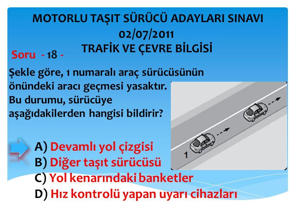 Şekle göre, 1 numaralı araç sürücüsünün önündeki aracı geçmesi yasaktır. Bu durumu, sürücüye aşağıdakilerden hangisi bildirir? Soru - 18 - A) Devamlı
