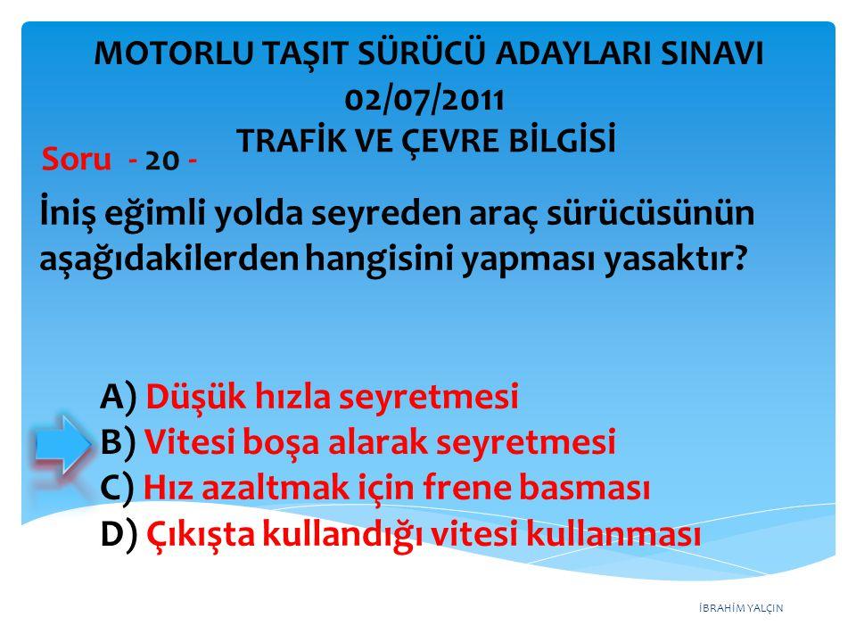 İBRAHİM YALÇIN İniş eğimli yolda seyreden araç sürücüsünün aşağıdakilerden hangisini yapması yasaktır? Soru - 20 - A) Düşük hızla seyretmesi B) Vitesi