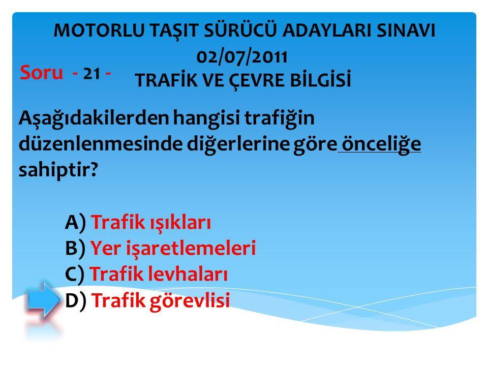 Aşağıdakilerden hangisi trafiğin düzenlenmesinde diğerlerine göre önceliğe sahiptir? Soru - 21 - A) Trafik ışıkları B) Yer işaretlemeleri C) Trafik le