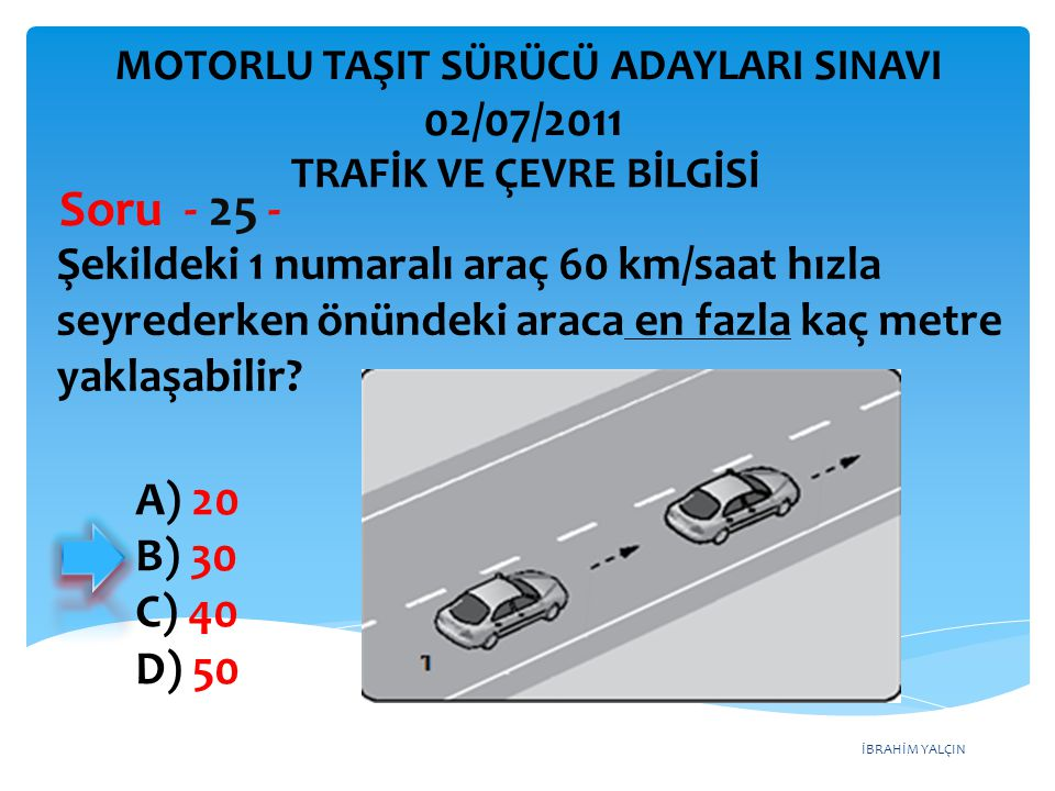 İBRAHİM YALÇIN Şekildeki 1 numaralı araç 60 km/saat hızla seyrederken önündeki araca en fazla kaç metre yaklaşabilir? Soru - 25 - A) 20 B) 30 C) 40 D)