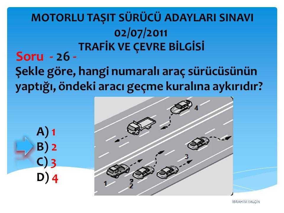 İBRAHİM YALÇIN Şekle göre, hangi numaralı araç sürücüsünün yaptığı, öndeki aracı geçme kuralına aykırıdır? Soru - 26 - A) 1 B) 2 C) 3 D) 4 TRAFİK VE Ç