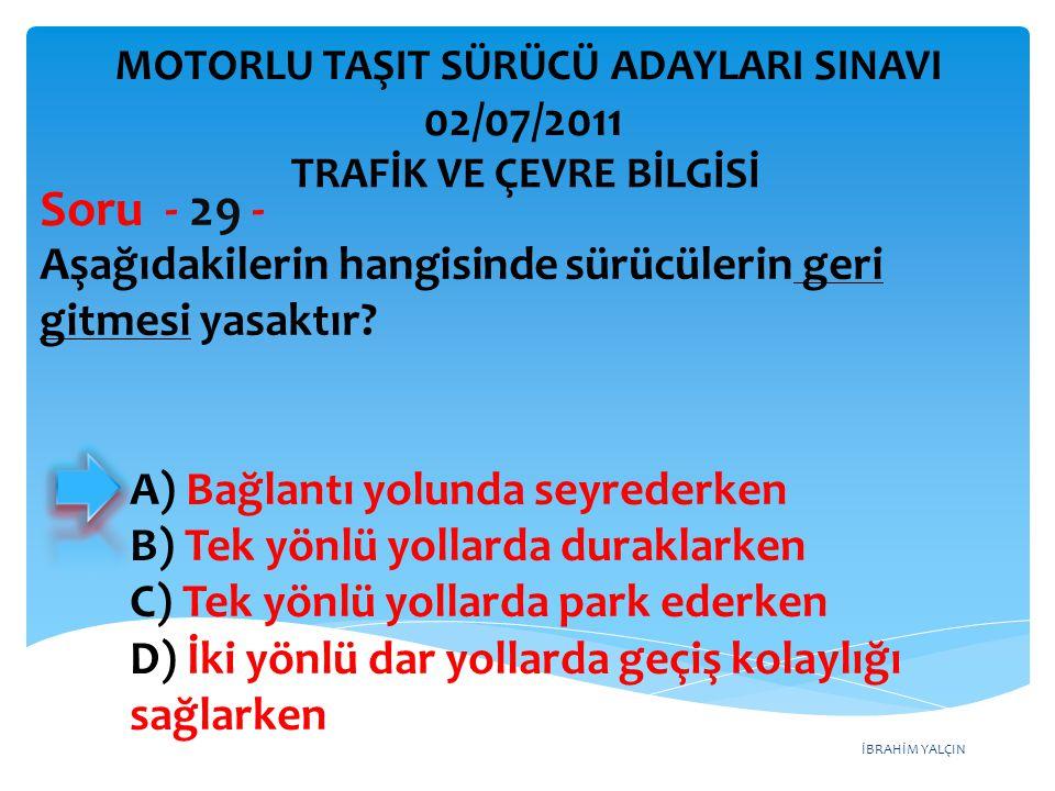 İBRAHİM YALÇIN Aşağıdakilerin hangisinde sürücülerin geri gitmesi yasaktır? Soru - 29 - A) Bağlantı yolunda seyrederken B) Tek yönlü yollarda duraklar