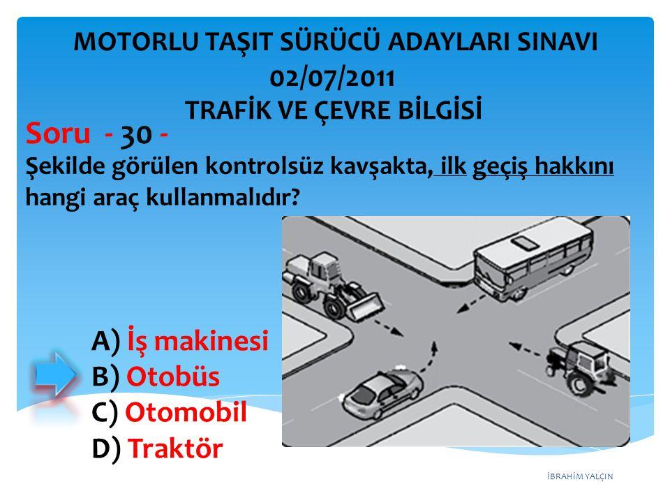 İBRAHİM YALÇIN Şekilde görülen kontrolsüz kavşakta, ilk geçiş hakkını hangi araç kullanmalıdır? Soru - 30 - A) İş makinesi B) Otobüs C) Otomobil D) Tr