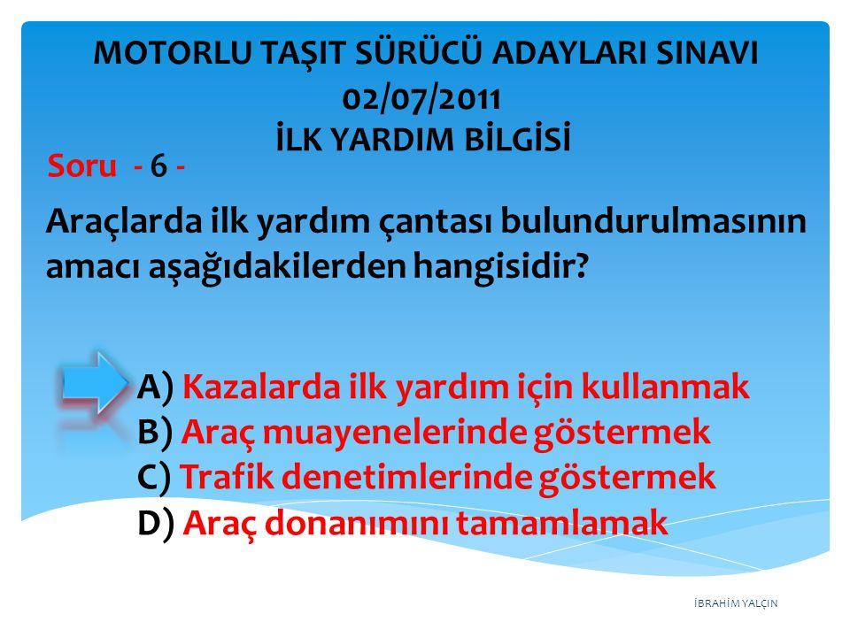 İBRAHİM YALÇIN A) Kazalarda ilk yardım için kullanmak B) Araç muayenelerinde göstermek C) Trafik denetimlerinde göstermek D) Araç donanımını tamamlama