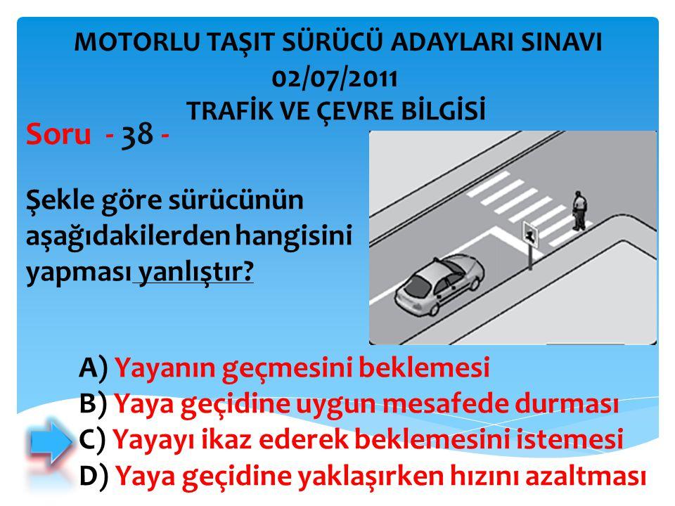 Şekle göre sürücünün aşağıdakilerden hangisini yapması yanlıştır? Soru - 38 - A) Yayanın geçmesini beklemesi B) Yaya geçidine uygun mesafede durması C