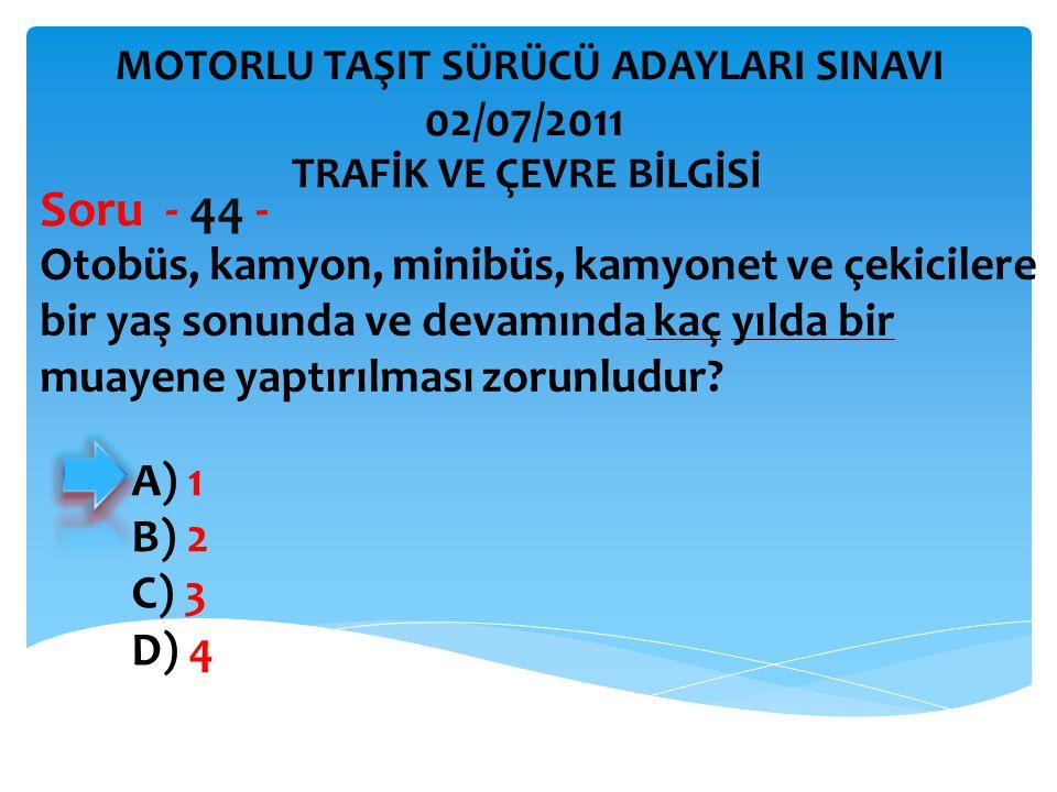 Otobüs, kamyon, minibüs, kamyonet ve çekicilere bir yaş sonunda ve devamında kaç yılda bir muayene yaptırılması zorunludur? Soru - 44 - A) 1 B) 2 C) 3