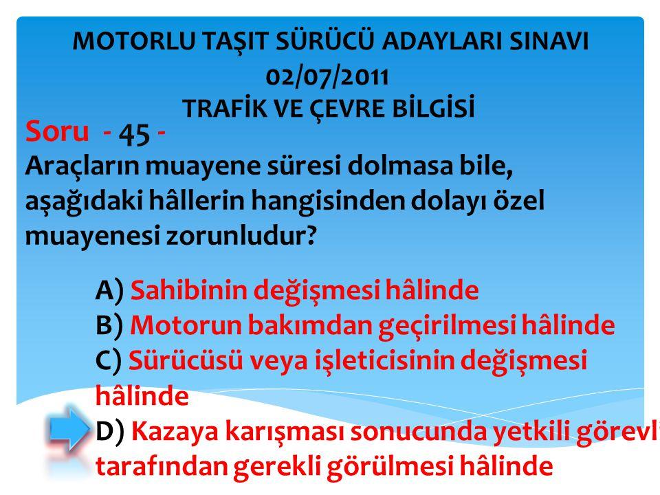 Araçların muayene süresi dolmasa bile, aşağıdaki hâllerin hangisinden dolayı özel muayenesi zorunludur? Soru - 45 - A) Sahibinin değişmesi hâlinde B)