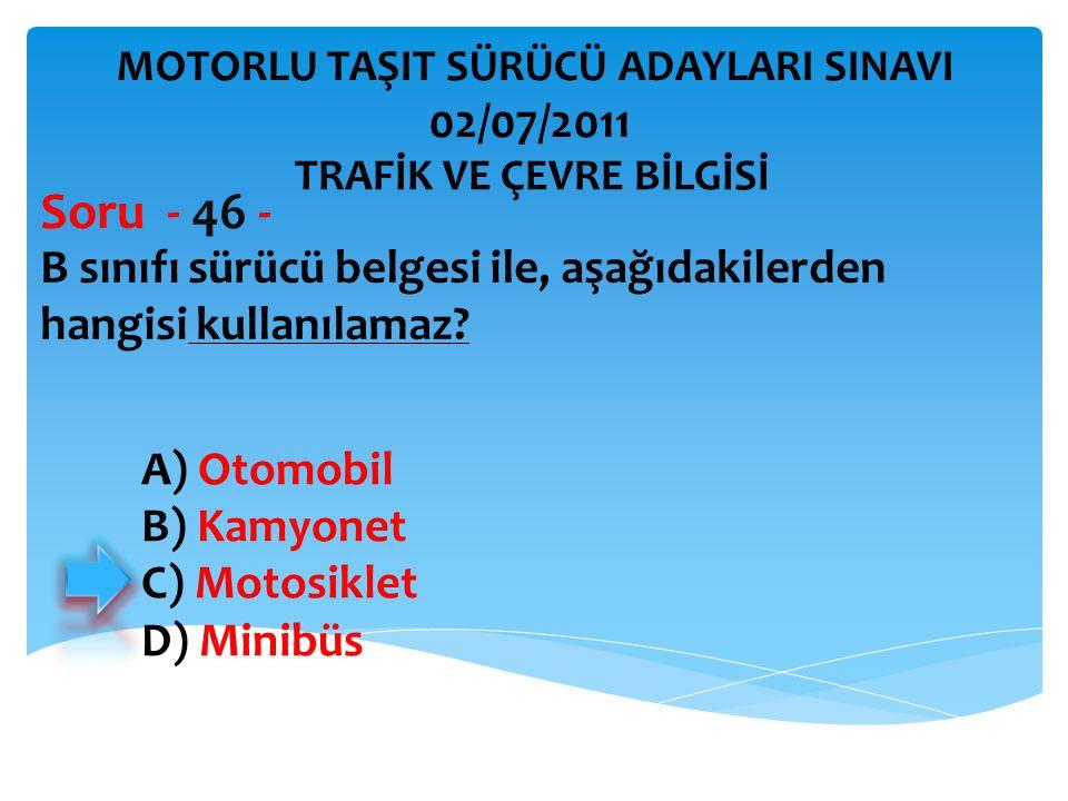 B sınıfı sürücü belgesi ile, aşağıdakilerden hangisi kullanılamaz? Soru - 46 - A) Otomobil B) Kamyonet C) Motosiklet D) Minibüs TRAFİK VE ÇEVRE BİLGİS