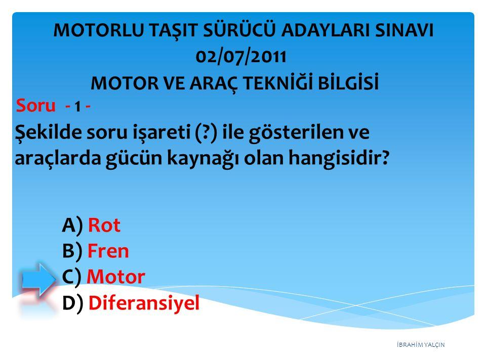 İBRAHİM YALÇIN Şekilde soru işareti (?) ile gösterilen ve araçlarda gücün kaynağı olan hangisidir? Soru - 1 - A) Rot B) Fren C) Motor D) Diferansiyel