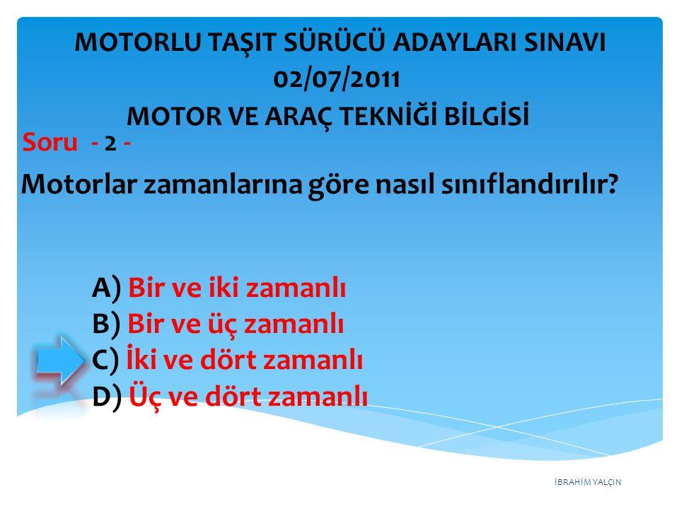 İBRAHİM YALÇIN Motorlar zamanlarına göre nasıl sınıflandırılır? Soru - 2 - A) Bir ve iki zamanlı B) Bir ve üç zamanlı C) İki ve dört zamanlı D) Üç ve