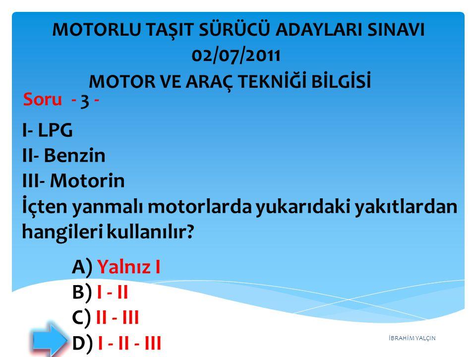 İBRAHİM YALÇIN I- LPG II- Benzin III- Motorin İçten yanmalı motorlarda yukarıdaki yakıtlardan hangileri kullanılır? Soru - 3 - A) Yalnız I B) I - II C