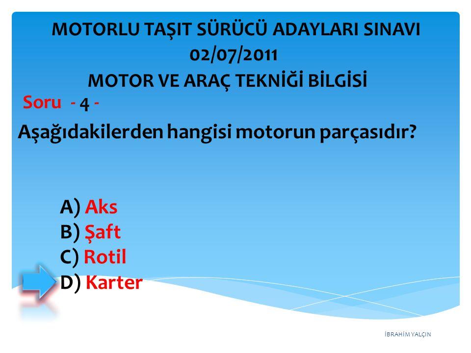 İBRAHİM YALÇIN Aşağıdakilerden hangisi motorun parçasıdır? Soru - 4 - A) Aks B) Şaft C) Rotil D) Karter MOTOR VE ARAÇ TEKNİĞİ BİLGİSİ MOTORLU TAŞIT SÜ