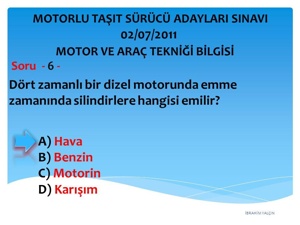 İBRAHİM YALÇIN Dört zamanlı bir dizel motorunda emme zamanında silindirlere hangisi emilir? Soru - 6 - A) Hava B) Benzin C) Motorin D) Karışım MOTOR V