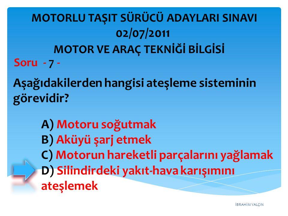 İBRAHİM YALÇIN Aşağıdakilerden hangisi ateşleme sisteminin görevidir? Soru - 7 - A) Motoru soğutmak B) Aküyü şarj etmek C) Motorun hareketli parçaları