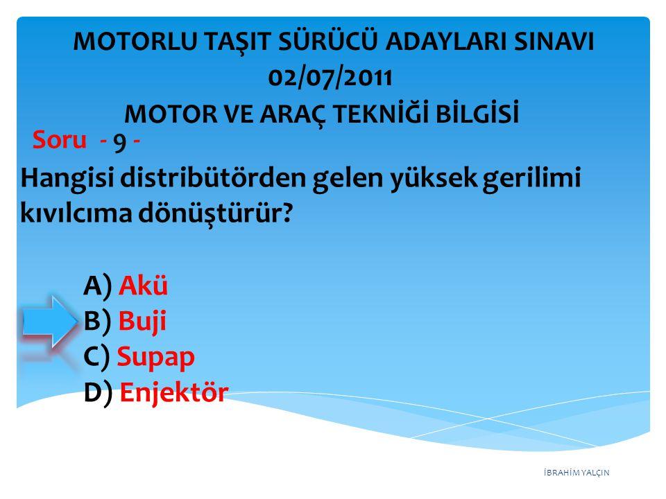 İBRAHİM YALÇIN Hangisi distribütörden gelen yüksek gerilimi kıvılcıma dönüştürür? Soru - 9 - A) Akü B) Buji C) Supap D) Enjektör MOTOR VE ARAÇ TEKNİĞİ