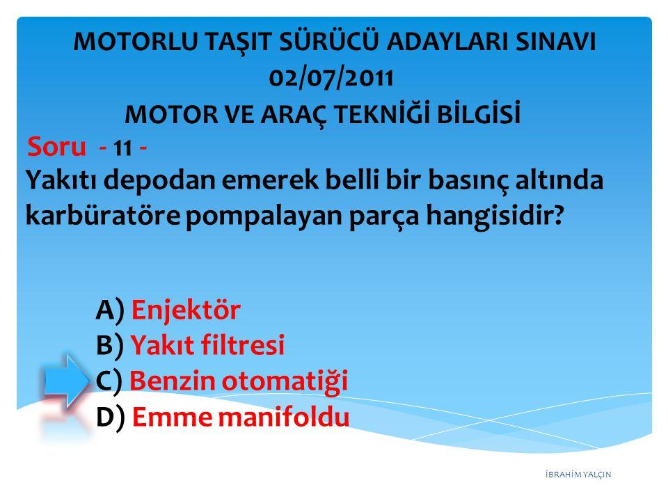 İBRAHİM YALÇIN Yakıtı depodan emerek belli bir basınç altında karbüratöre pompalayan parça hangisidir? Soru - 11 - A) Enjektör B) Yakıt filtresi C) Be