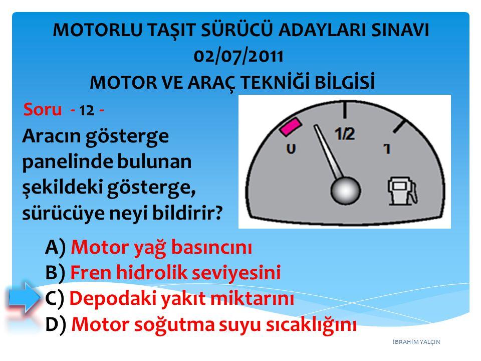 İBRAHİM YALÇIN Aracın gösterge panelinde bulunan şekildeki gösterge, sürücüye neyi bildirir? Soru - 12 - A) Motor yağ basıncını B) Fren hidrolik seviy