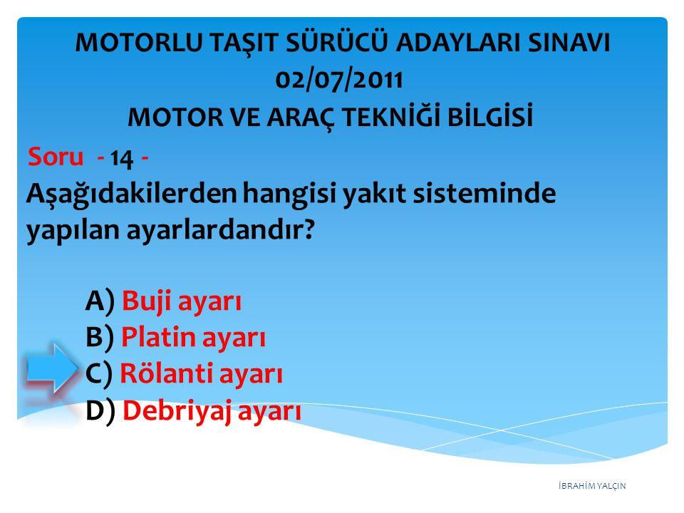İBRAHİM YALÇIN Aşağıdakilerden hangisi yakıt sisteminde yapılan ayarlardandır? Soru - 14 - A) Buji ayarı B) Platin ayarı C) Rölanti ayarı D) Debriyaj