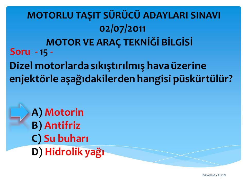İBRAHİM YALÇIN Dizel motorlarda sıkıştırılmış hava üzerine enjektörle aşağıdakilerden hangisi püskürtülür? Soru - 15 - A) Motorin B) Antifriz C) Su bu