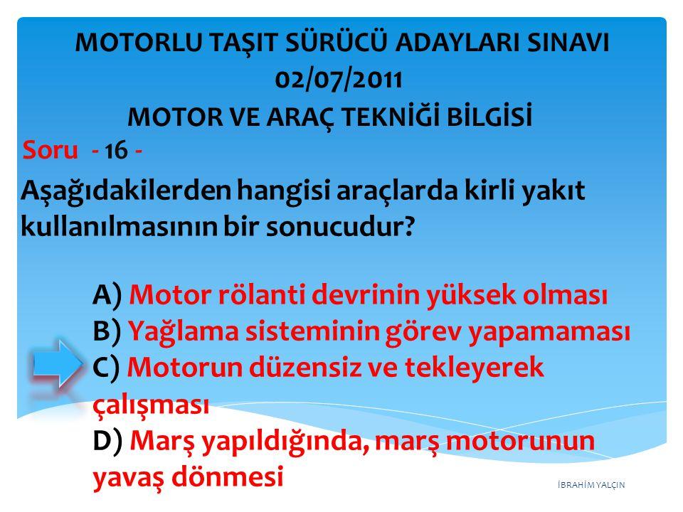 İBRAHİM YALÇIN Aşağıdakilerden hangisi araçlarda kirli yakıt kullanılmasının bir sonucudur? Soru - 16 - A) Motor rölanti devrinin yüksek olması B) Yağ