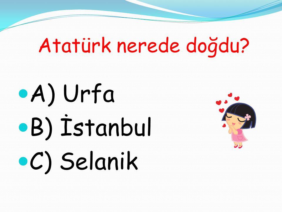 Atatürk nerede doğdu? A) Urfa B) İstanbul C) Selanik