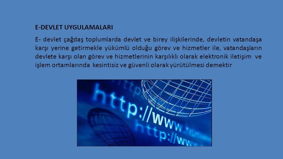 E-DEVLET UYGULAMALARI E- devlet çağdaş toplumlarda devlet ve birey ilişkilerinde, devletin vatandaşa karşı yerine getirmekle yükümlü olduğu görev ve h