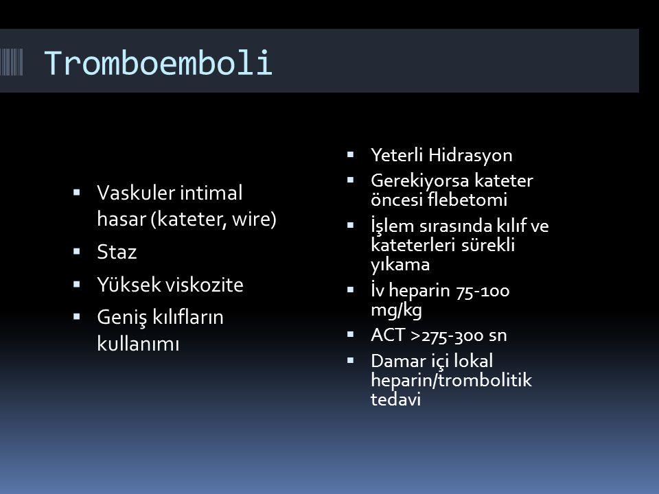 Tromboemboli  Vaskuler intimal hasar (kateter, wire)  Staz  Yüksek viskozite  Geniş kılıfların kullanımı  Yeterli Hidrasyon  Gerekiyorsa kateter öncesi flebetomi  İşlem sırasında kılıf ve kateterleri sürekli yıkama  İv heparin 75-100 mg/kg  ACT >275-300 sn  Damar içi lokal heparin/trombolitik tedavi