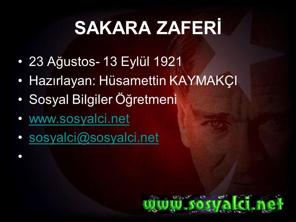 SAKARA ZAFERİ 23 Ağustos- 13 Eylül 1921 Hazırlayan: Hüsamettin KAYMAKÇI Sosyal Bilgiler Öğretmeni www.sosyalci.net sosyalci@sosyalci.net
