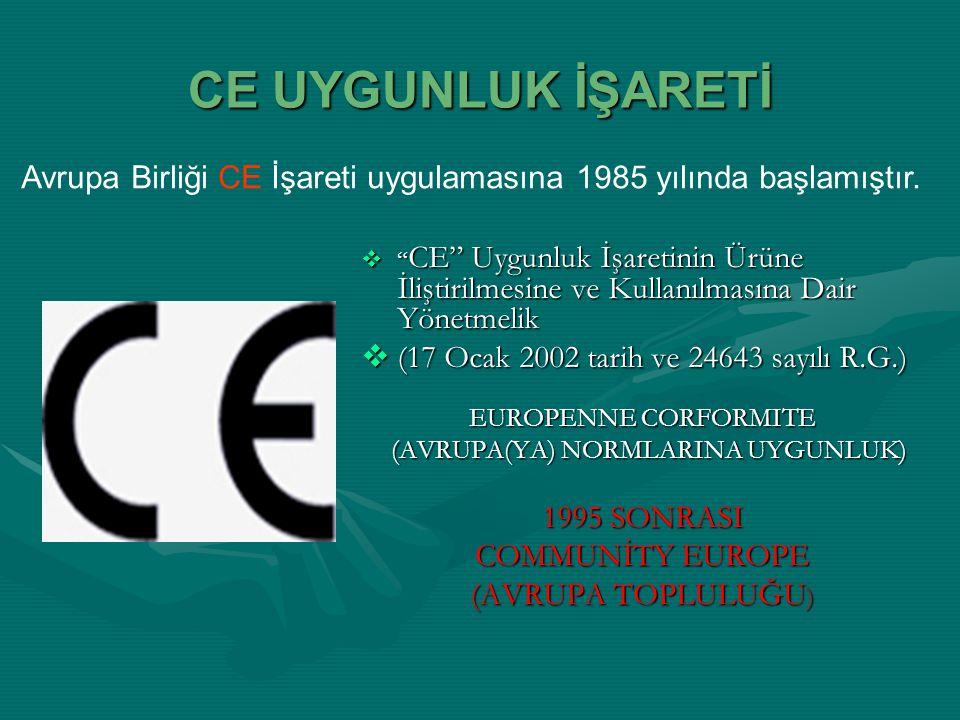 CE UYGUNLUK İŞARETİ  CE Uygunluk İşaretinin Ürüne İliştirilmesine ve Kullanılmasına Dair Yönetmelik  (17 Ocak 2002 tarih ve 24643 sayılı R.G.) EUROPENNE CORFORMITE (AVRUPA(YA) NORMLARINA UYGUNLUK) 1995 SONRASI COMMUNİTY EUROPE (AVRUPA TOPLULUĞU ) Avrupa Birliği CE İşareti uygulamasına 1985 yılında başlamıştır.