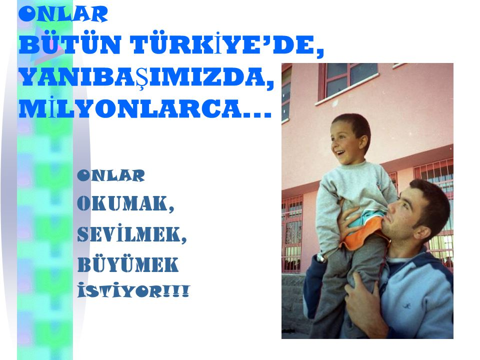 ONLAR BÜTÜN TÜRK İ YE'DE, YANIBA Ş IMIZDA, M İ LYONLARCA...