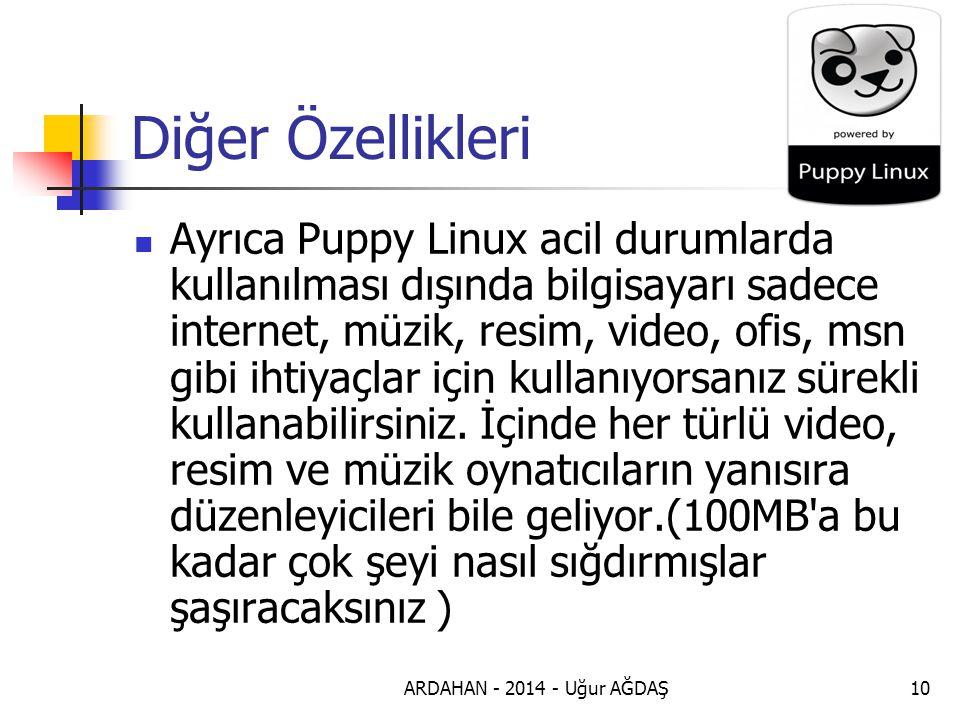 ARDAHAN - 2014 - Uğur AĞDAŞ10 Diğer Özellikleri Ayrıca Puppy Linux acil durumlarda kullanılması dışında bilgisayarı sadece internet, müzik, resim, video, ofis, msn gibi ihtiyaçlar için kullanıyorsanız sürekli kullanabilirsiniz.