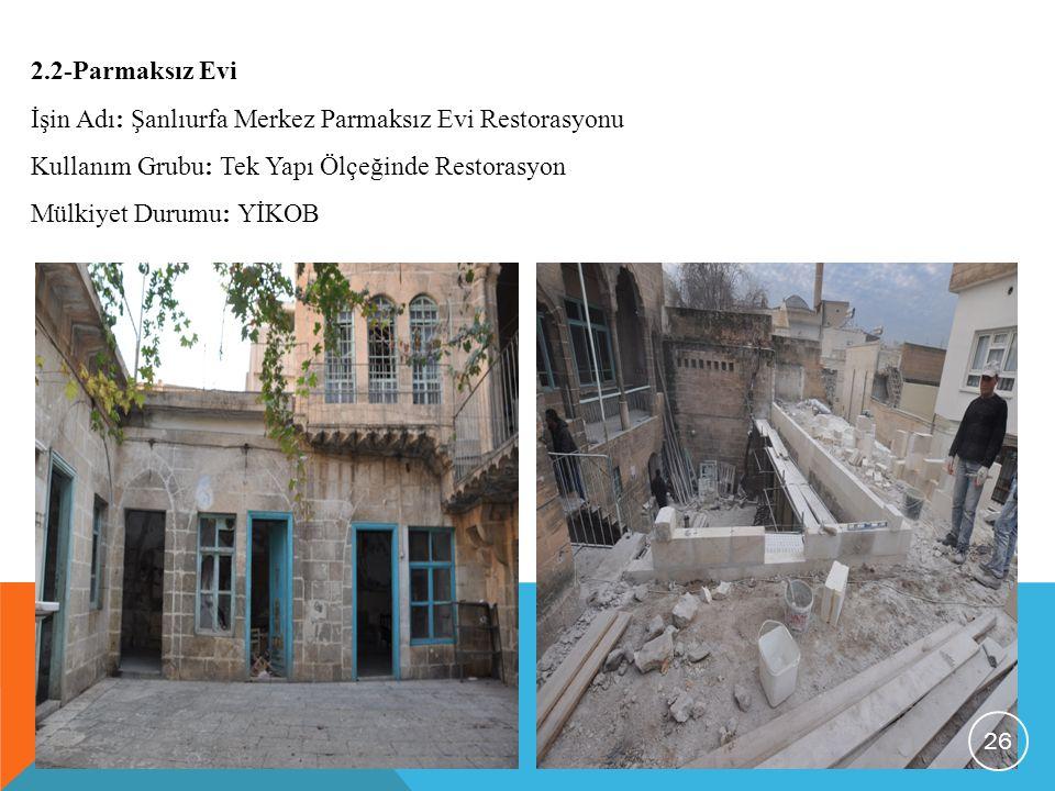 2.2-Parmaksız Evi İşin Adı: Şanlıurfa Merkez Parmaksız Evi Restorasyonu Kullanım Grubu: Tek Yapı Ölçeğinde Restorasyon Mülkiyet Durumu: YİKOB 26