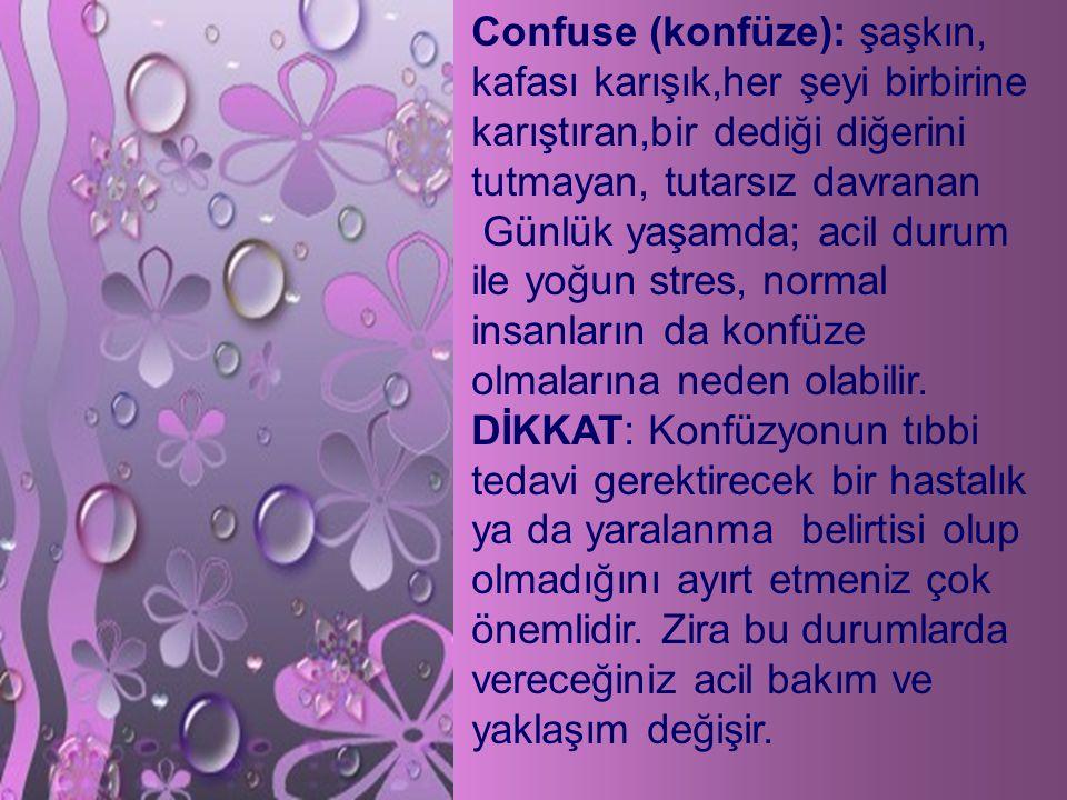 Confuse (konfüze): şaşkın, kafası karışık,her şeyi birbirine karıştıran,bir dediği diğerini tutmayan, tutarsız davranan Günlük yaşamda; acil durum ile