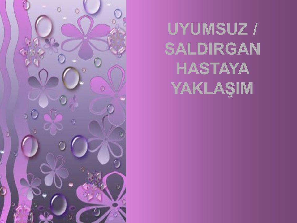 UYUMSUZ / SALDIRGAN HASTAYA YAKLAŞIM